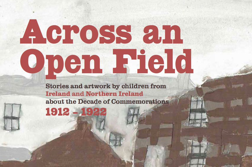 Across an Open Field – Stories and artwork by children from Ireland and Northern Ireland about the Decade of Commemorations 1912–1922