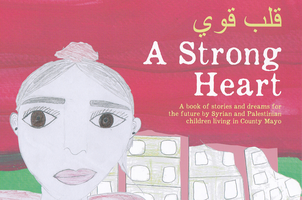 A Strong Heart – Stories and dreams for the future by Syrian and Palestinan living in County Mayo